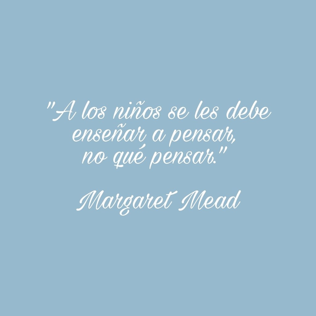 """""""A los niños se les debe enseñar a pensar, no qué pensar. """" Margaret Mead."""